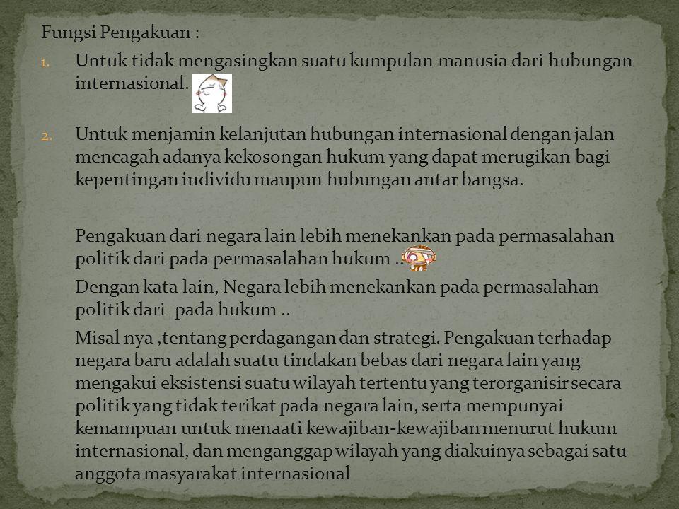 Fungsi Pengakuan : 1. Untuk tidak mengasingkan suatu kumpulan manusia dari hubungan internasional. 2. Untuk menjamin kelanjutan hubungan internasional