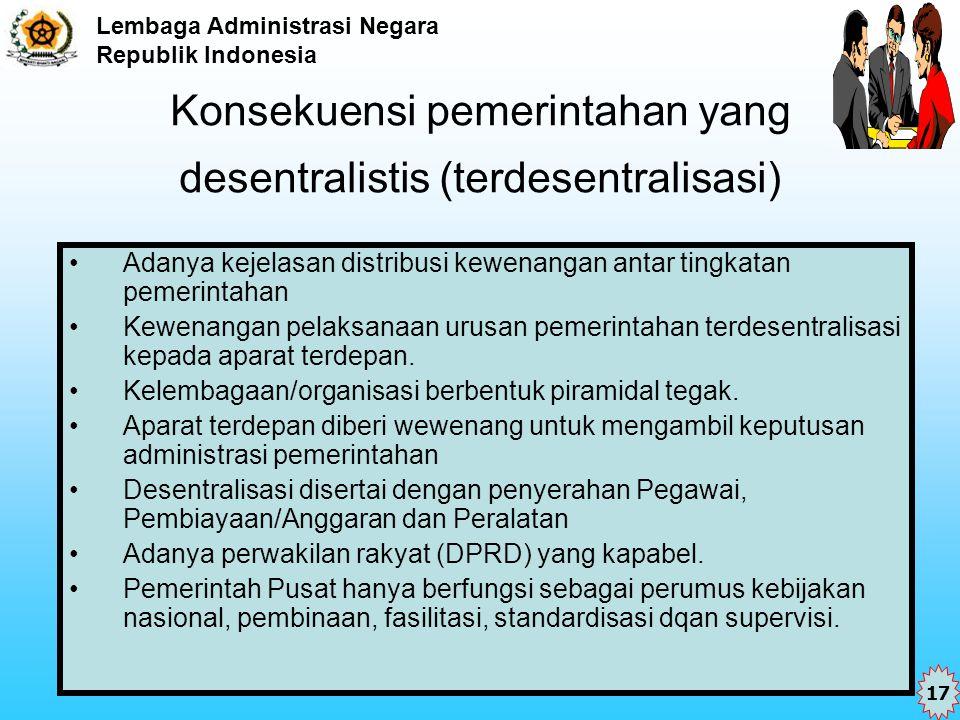 Lembaga Administrasi Negara Republik Indonesia Konsekuensi pemerintahan yang desentralistis (terdesentralisasi) Adanya kejelasan distribusi kewenangan