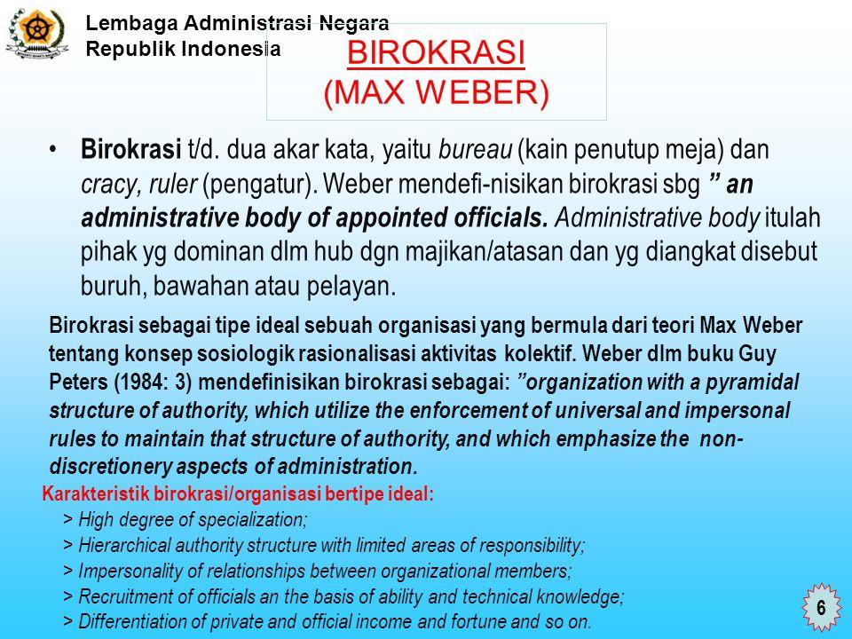 Lembaga Administrasi Negara Republik Indonesia BIROKRASI (MAX WEBER) Birokrasi t/d. dua akar kata, yaitu bureau (kain penutup meja) dan cracy, ruler (
