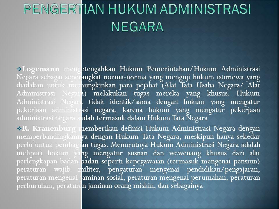  Logemann mengetengahkan Hukum Pemerintahan/Hukum Administrasi Negara sebagai seperangkat norma-norma yang menguji hukum istimewa yang diadakan untuk memungkinkan para pejabat (Alat Tata Usaha Negara/ Alat Administrasi Negara) melakukan tugas mereka yang khusus.