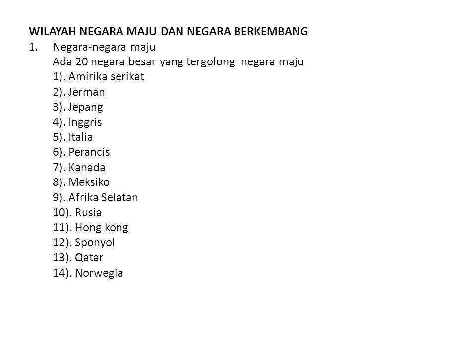 WILAYAH NEGARA MAJU DAN NEGARA BERKEMBANG 1.Negara-negara maju Ada 20 negara besar yang tergolong negara maju 1).