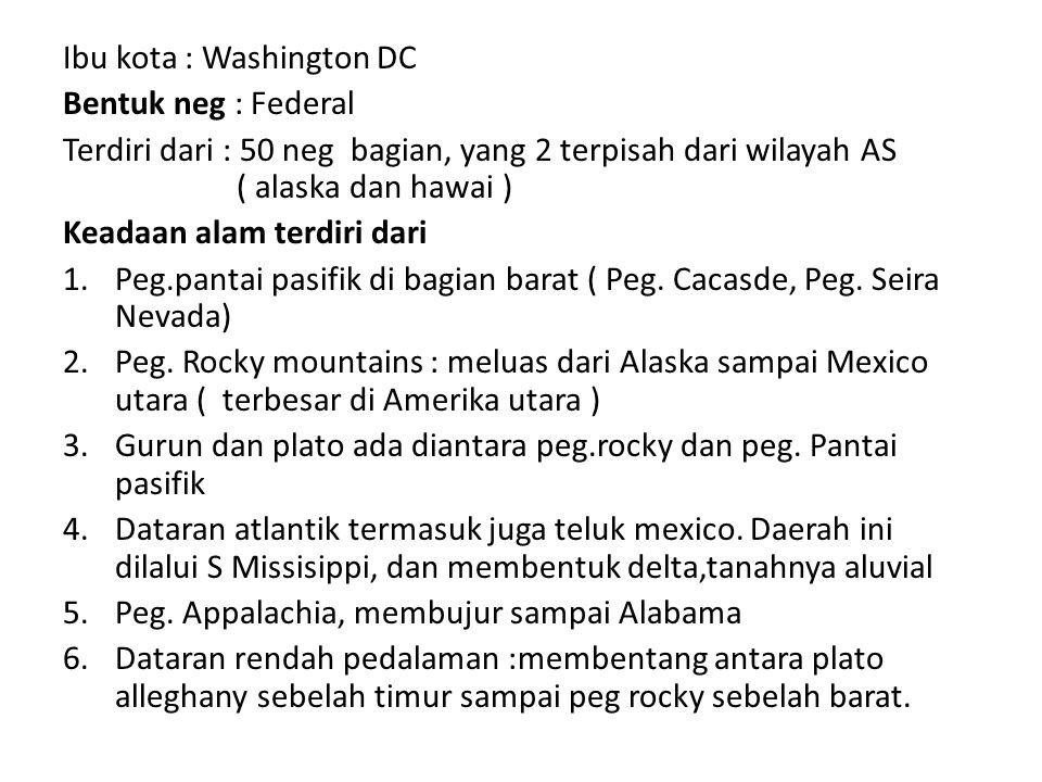 Ibu kota : Washington DC Bentuk neg : Federal Terdiri dari : 50 neg bagian, yang 2 terpisah dari wilayah AS ( alaska dan hawai ) Keadaan alam terdiri dari 1.Peg.pantai pasifik di bagian barat ( Peg.