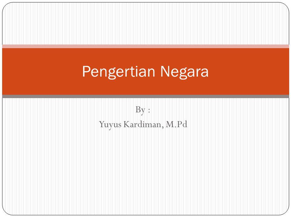 By : Yuyus Kardiman, M.Pd Pengertian Negara