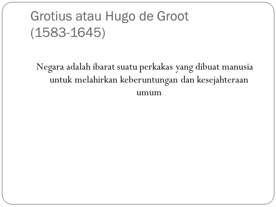 Grotius atau Hugo de Groot (1583-1645) Negara adalah ibarat suatu perkakas yang dibuat manusia untuk melahirkan keberuntungan dan kesejahteraan umum