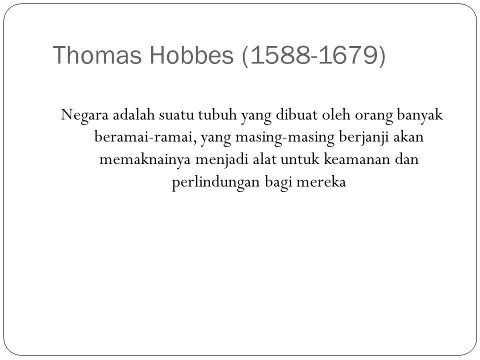 Thomas Hobbes (1588-1679) Negara adalah suatu tubuh yang dibuat oleh orang banyak beramai-ramai, yang masing-masing berjanji akan memaknainya menjadi