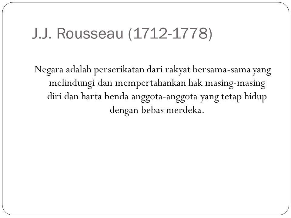 J.J. Rousseau (1712-1778) Negara adalah perserikatan dari rakyat bersama-sama yang melindungi dan mempertahankan hak masing-masing diri dan harta bend