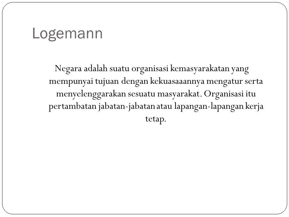 Logemann Negara adalah suatu organisasi kemasyarakatan yang mempunyai tujuan dengan kekuasaaannya mengatur serta menyelenggarakan sesuatu masyarakat.