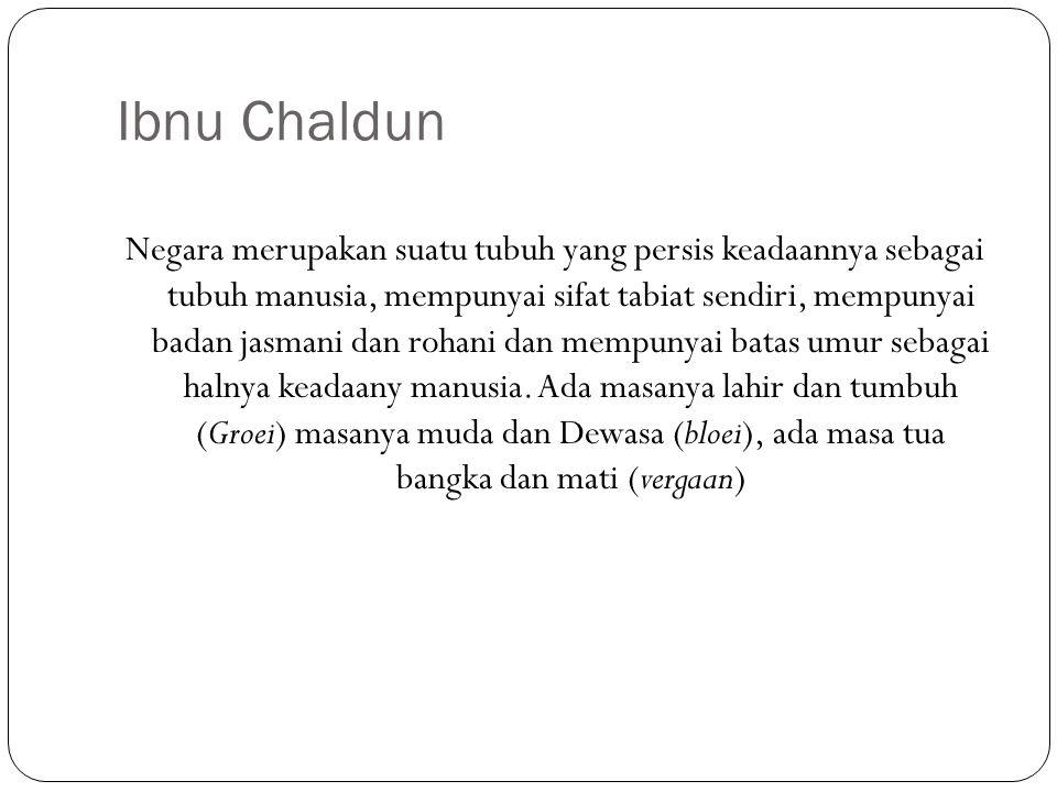 Ibnu Chaldun Negara merupakan suatu tubuh yang persis keadaannya sebagai tubuh manusia, mempunyai sifat tabiat sendiri, mempunyai badan jasmani dan ro