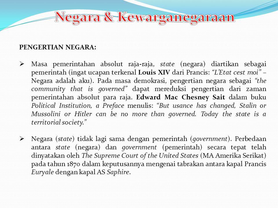 PENGERTIAN NEGARA:  Masa pemerintahan absolut raja-raja, state (negara) diartikan sebagai pemerintah (ingat ucapan terkenal Louis XIV dari Prancis: L'Etat cest moi – Negara adalah aku).