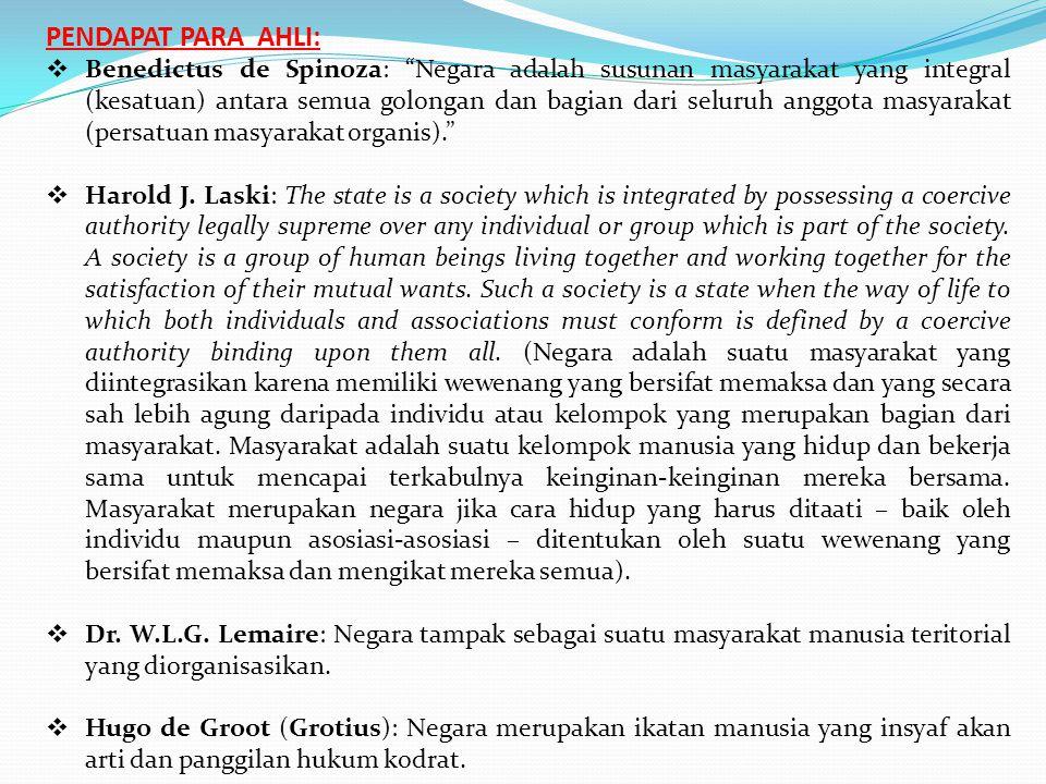 PENDAPAT PARA AHLI:  Benedictus de Spinoza: Negara adalah susunan masyarakat yang integral (kesatuan) antara semua golongan dan bagian dari seluruh anggota masyarakat (persatuan masyarakat organis).  Harold J.