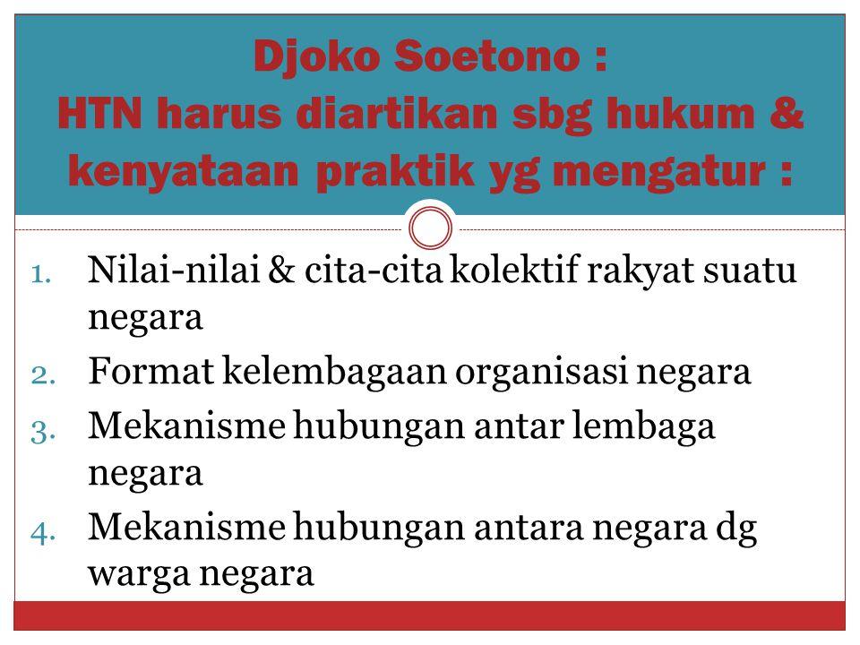Djoko Soetono : HTN harus diartikan sbg hukum & kenyataan praktik yg mengatur : 1. Nilai-nilai & cita-cita kolektif rakyat suatu negara 2. Format kele