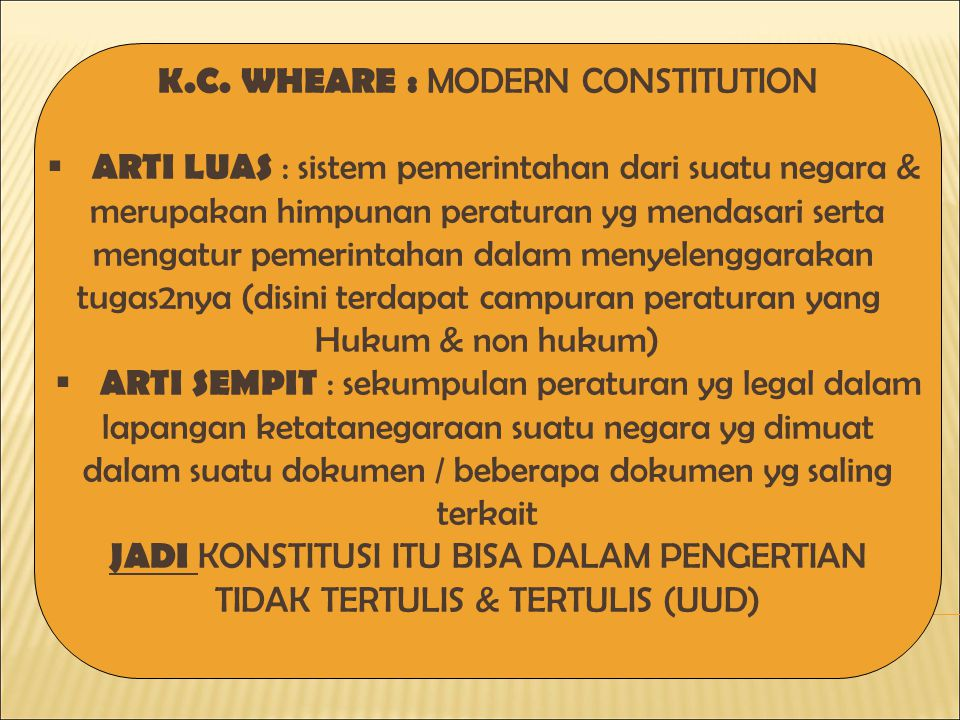 K.C. WHEARE : MODERN CONSTITUTION  ARTI LUAS : sistem pemerintahan dari suatu negara & merupakan himpunan peraturan yg mendasari serta mengatur pemer