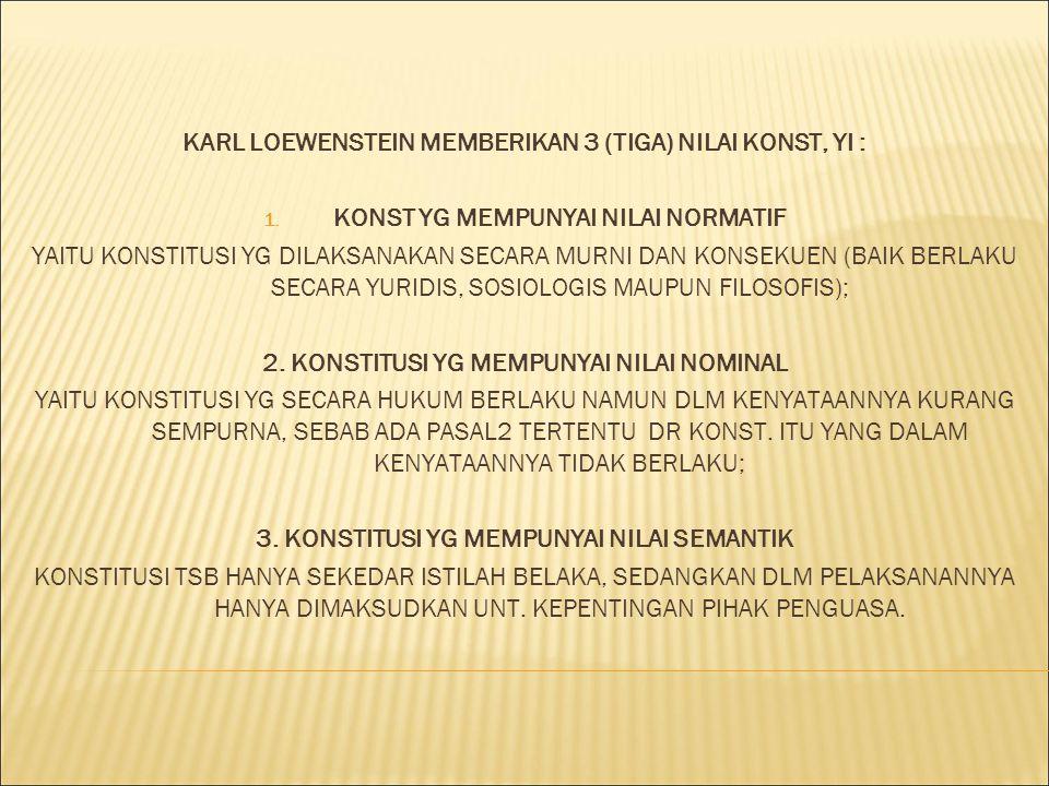 KARL LOEWENSTEIN MEMBERIKAN 3 (TIGA) NILAI KONST, YI : 1. KONST YG MEMPUNYAI NILAI NORMATIF YAITU KONSTITUSI YG DILAKSANAKAN SECARA MURNI DAN KONSEKUE