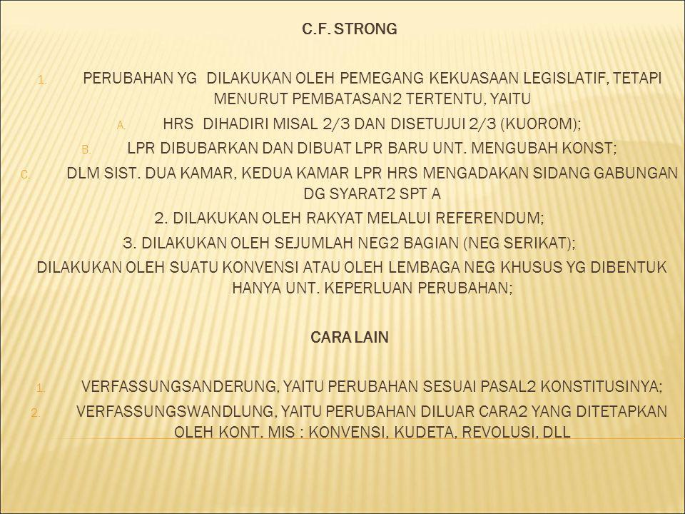 C.F. STRONG 1. PERUBAHAN YG DILAKUKAN OLEH PEMEGANG KEKUASAAN LEGISLATIF, TETAPI MENURUT PEMBATASAN2 TERTENTU, YAITU A. HRS DIHADIRI MISAL 2/3 DAN DIS