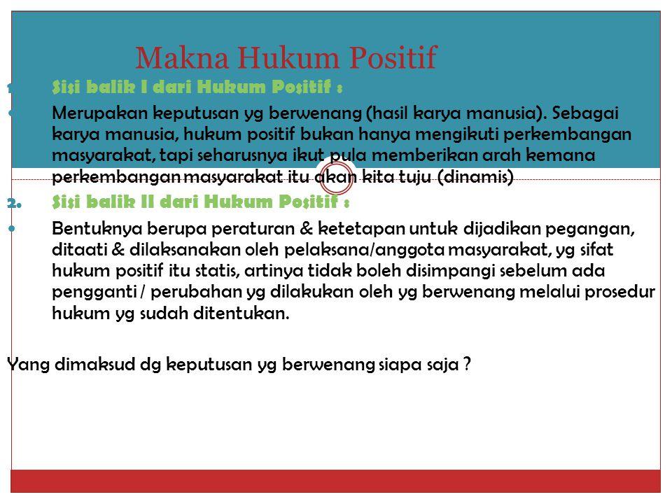 Makna Hukum Positif 1. Sisi balik I dari Hukum Positif : Merupakan keputusan yg berwenang (hasil karya manusia). Sebagai karya manusia, hukum positif