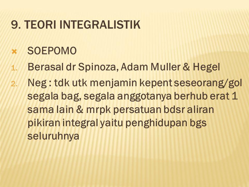 9. TEORI INTEGRALISTIK  SOEPOMO 1. Berasal dr Spinoza, Adam Muller & Hegel 2. Neg : tdk utk menjamin kepent seseorang/gol segala bag, segala anggotan