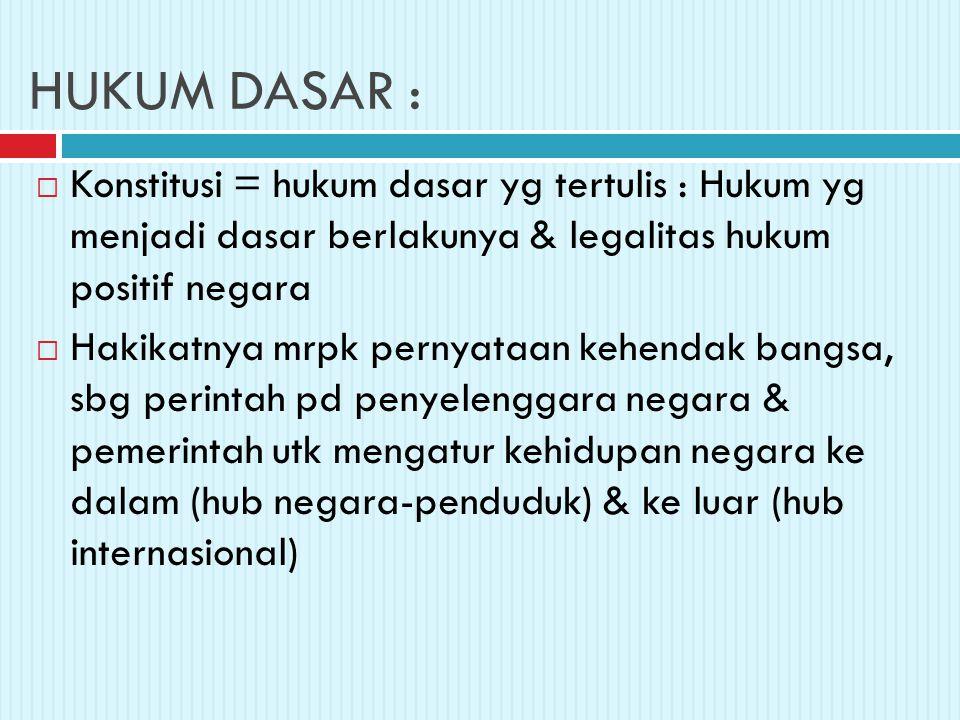 HUKUM DASAR :  Konstitusi = hukum dasar yg tertulis : Hukum yg menjadi dasar berlakunya & legalitas hukum positif negara  Hakikatnya mrpk pernyataan