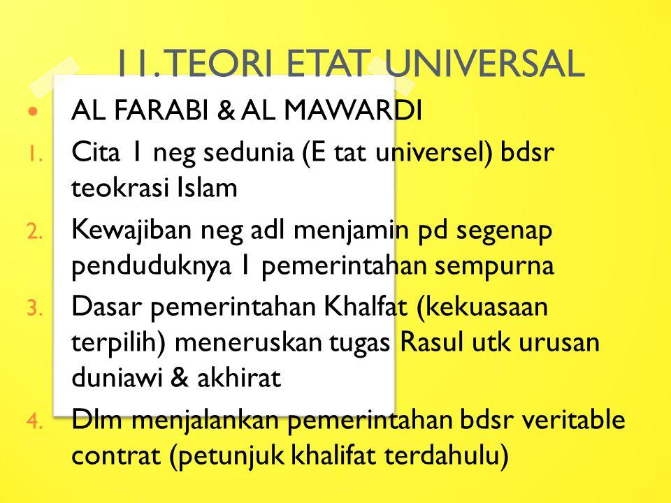 11. TEORI ETAT UNIVERSAL AL FARABI & AL MAWARDI 1. Cita 1 neg sedunia (E tat universel) bdsr teokrasi Islam 2. Kewajiban neg adl menjamin pd segenap p
