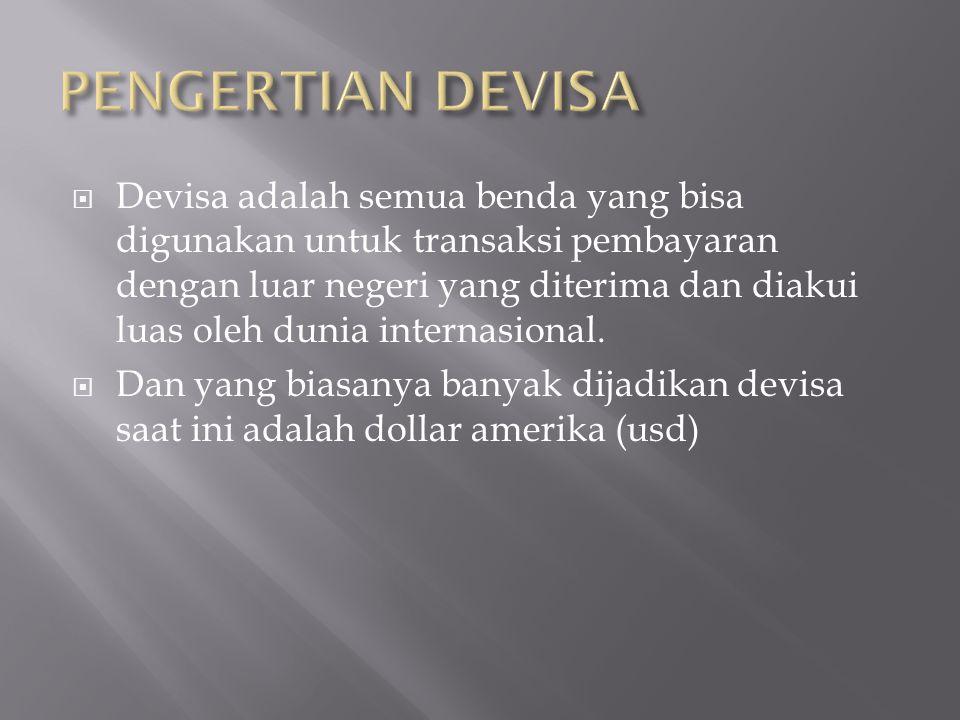  Devisa adalah semua benda yang bisa digunakan untuk transaksi pembayaran dengan luar negeri yang diterima dan diakui luas oleh dunia internasional.