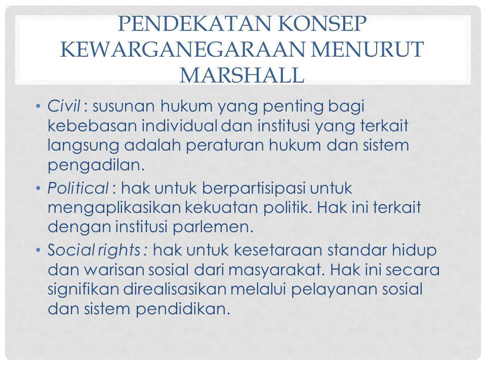PENDEKATAN KONSEP KEWARGANEGARAAN MENURUT MARSHALL Civil : susunan hukum yang penting bagi kebebasan individual dan institusi yang terkait langsung ad