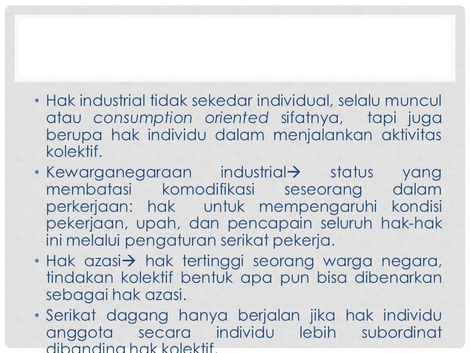 Hak industrial tidak sekedar individual, selalu muncul atau consumption oriented sifatnya, tapi juga berupa hak individu dalam menjalankan aktivitas k
