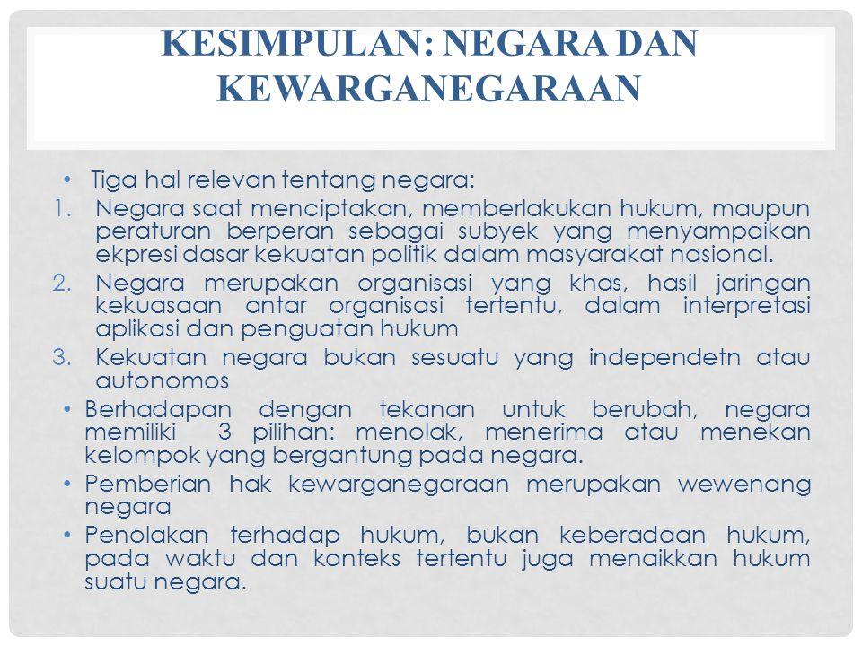 KESIMPULAN: NEGARA DAN KEWARGANEGARAAN Tiga hal relevan tentang negara: 1.Negara saat menciptakan, memberlakukan hukum, maupun peraturan berperan seba