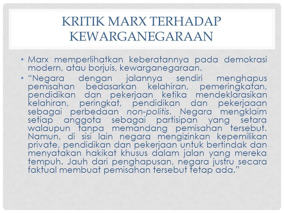 "KRITIK MARX TERHADAP KEWARGANEGARAAN Marx memperlihatkan keberatannya pada demokrasi modern, atau borjuis, kewarganegaraan. ""Negara dengan jalannya se"
