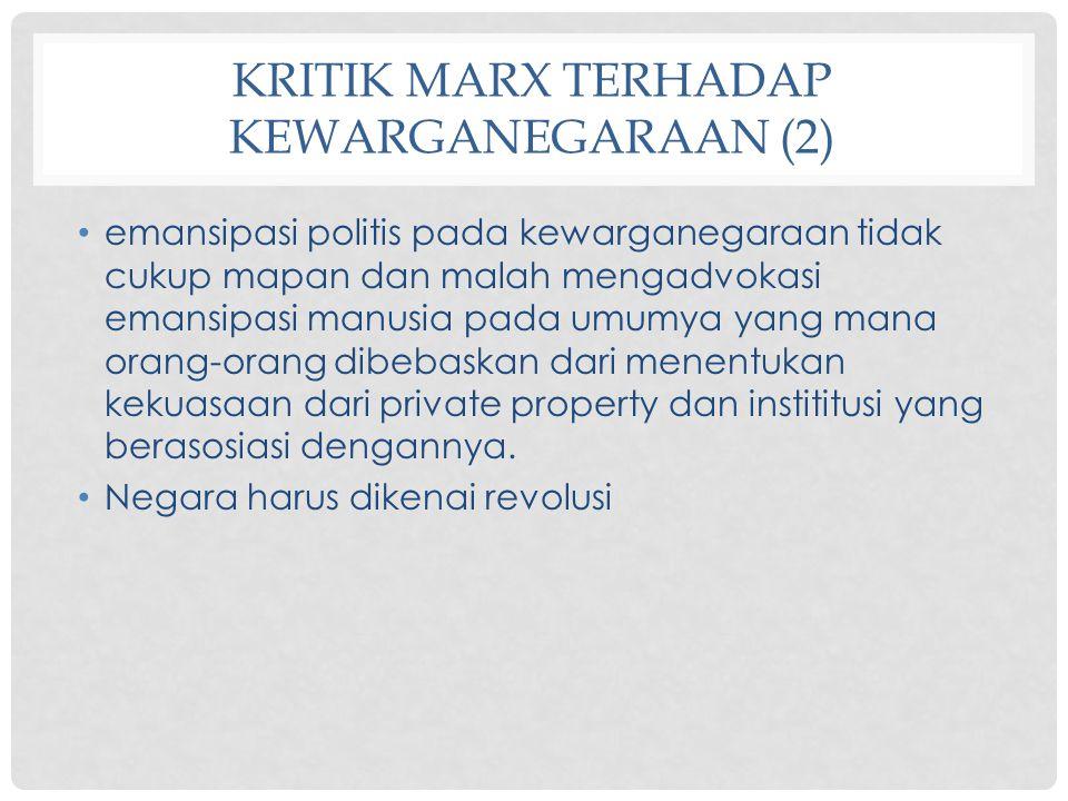 KRITIK MARX TERHADAP KEWARGANEGARAAN (2) emansipasi politis pada kewarganegaraan tidak cukup mapan dan malah mengadvokasi emansipasi manusia pada umum
