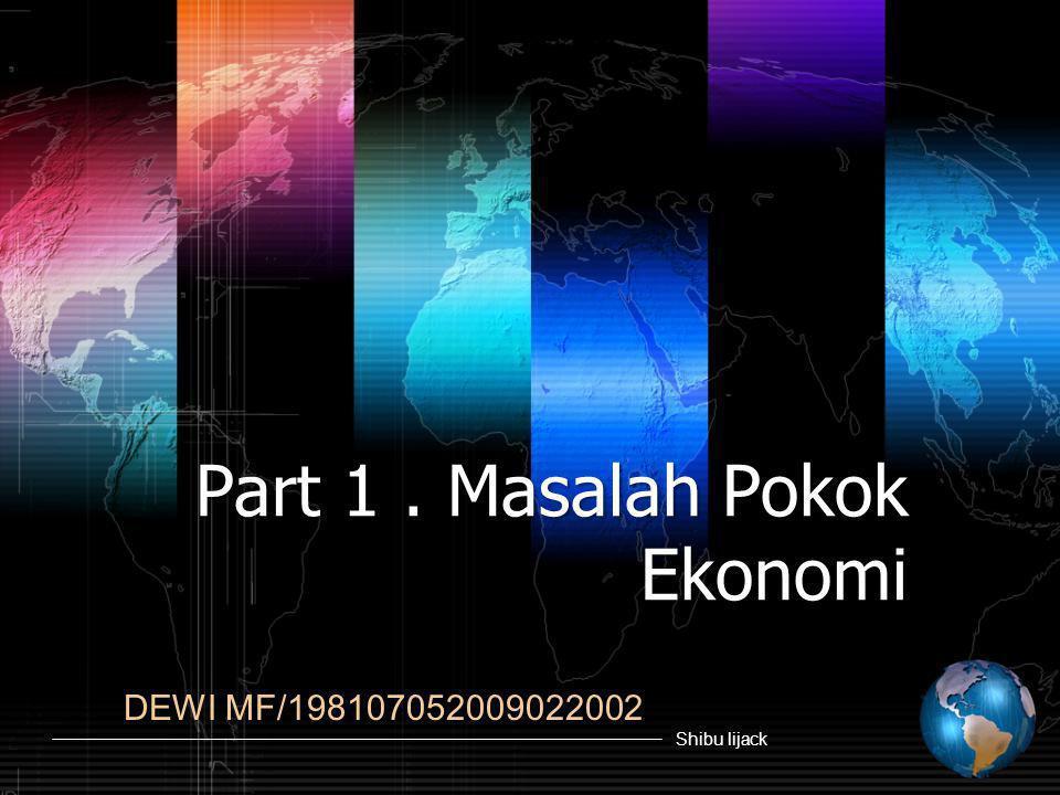 Shibu lijack Part 1. Masalah Pokok Ekonomi DEWI MF/198107052009022002