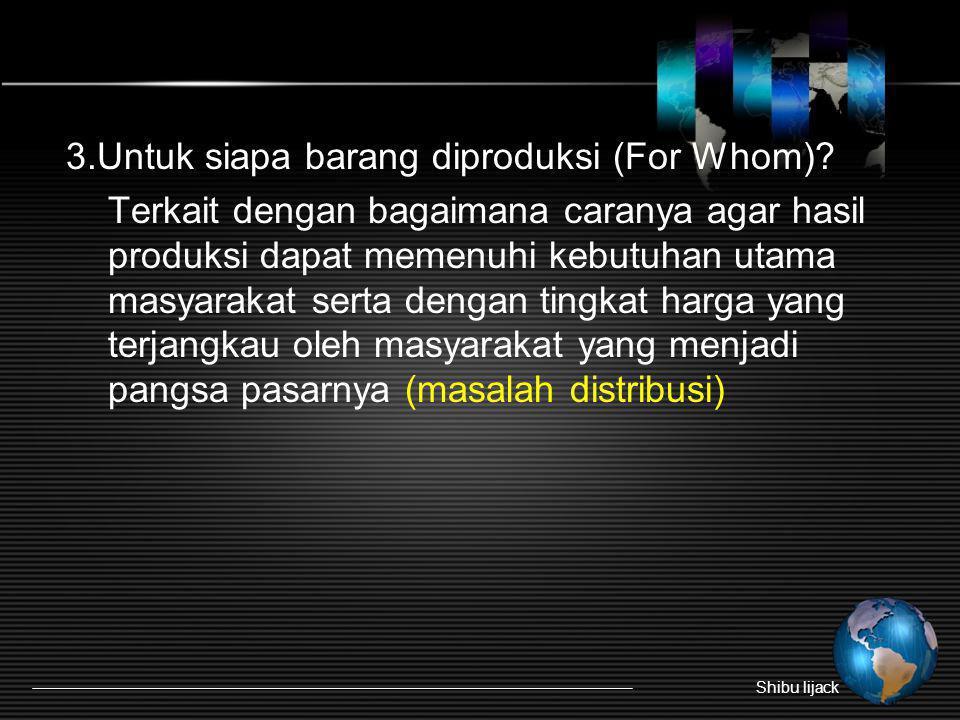 3.Untuk siapa barang diproduksi (For Whom)? Terkait dengan bagaimana caranya agar hasil produksi dapat memenuhi kebutuhan utama masyarakat serta denga
