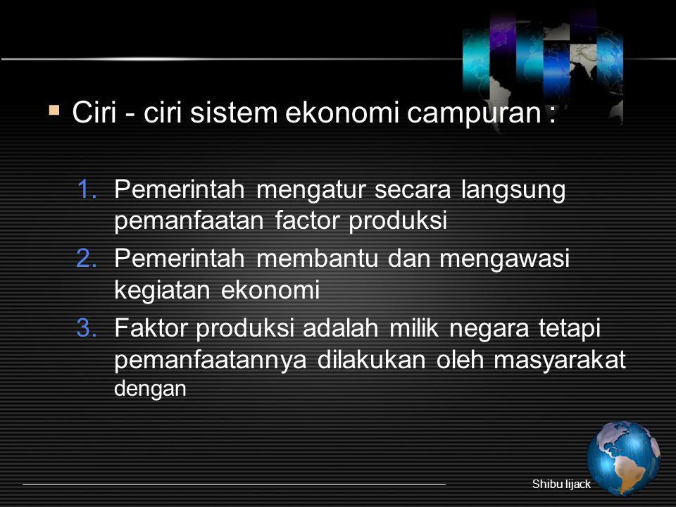  Ciri - ciri sistem ekonomi campuran : 1.Pemerintah mengatur secara langsung pemanfaatan factor produksi 2.Pemerintah membantu dan mengawasi kegiatan