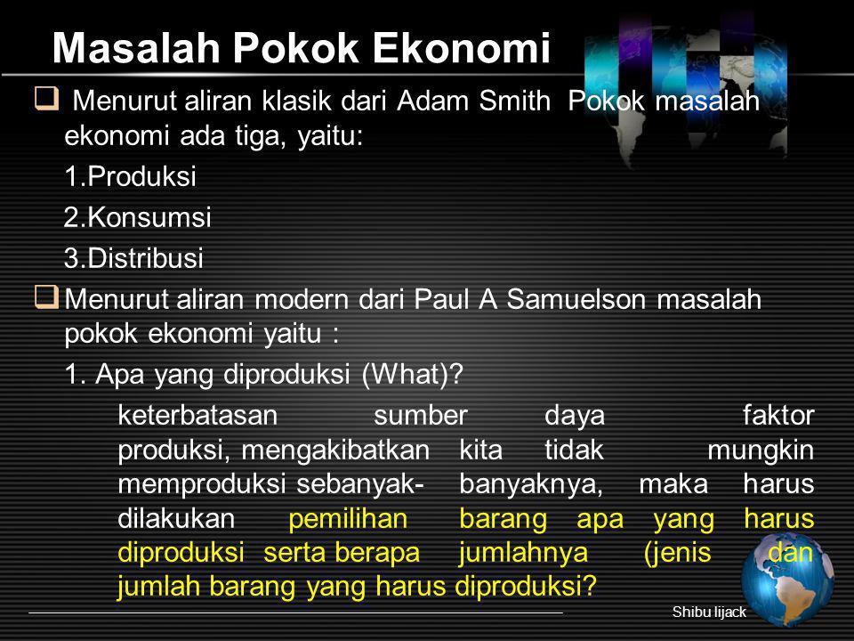 Masalah Pokok Ekonomi  Menurut aliran klasik dari Adam Smith Pokok masalah ekonomi ada tiga, yaitu: 1.Produksi 2.Konsumsi 3.Distribusi  Menurut alir