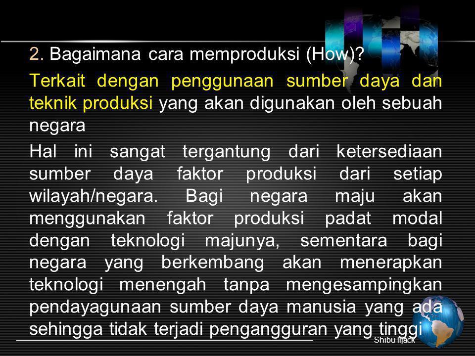 2. Bagaimana cara memproduksi (How)? Terkait dengan penggunaan sumber daya dan teknik produksi yang akan digunakan oleh sebuah negara Hal ini sangat t