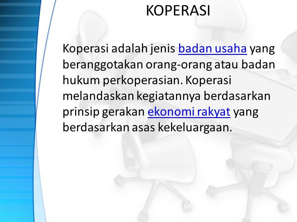 KOPERASI Koperasi adalah jenis badan usaha yang beranggotakan orang-orang atau badan hukum perkoperasian. Koperasi melandaskan kegiatannya berdasarkan
