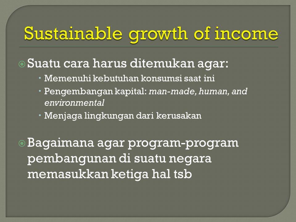  Suatu cara harus ditemukan agar:  Memenuhi kebutuhan konsumsi saat ini  Pengembangan kapital: man-made, human, and environmental  Menjaga lingkungan dari kerusakan  Bagaimana agar program-program pembangunan di suatu negara memasukkan ketiga hal tsb