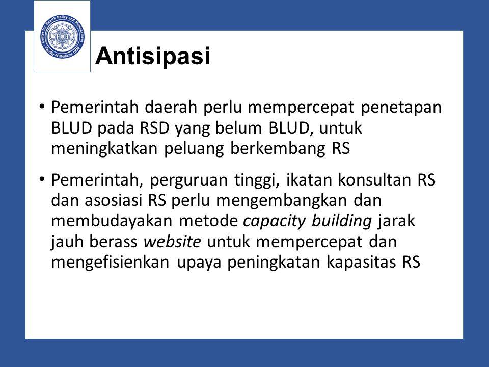 Antisipasi Pemerintah daerah perlu mempercepat penetapan BLUD pada RSD yang belum BLUD, untuk meningkatkan peluang berkembang RS Pemerintah, perguruan
