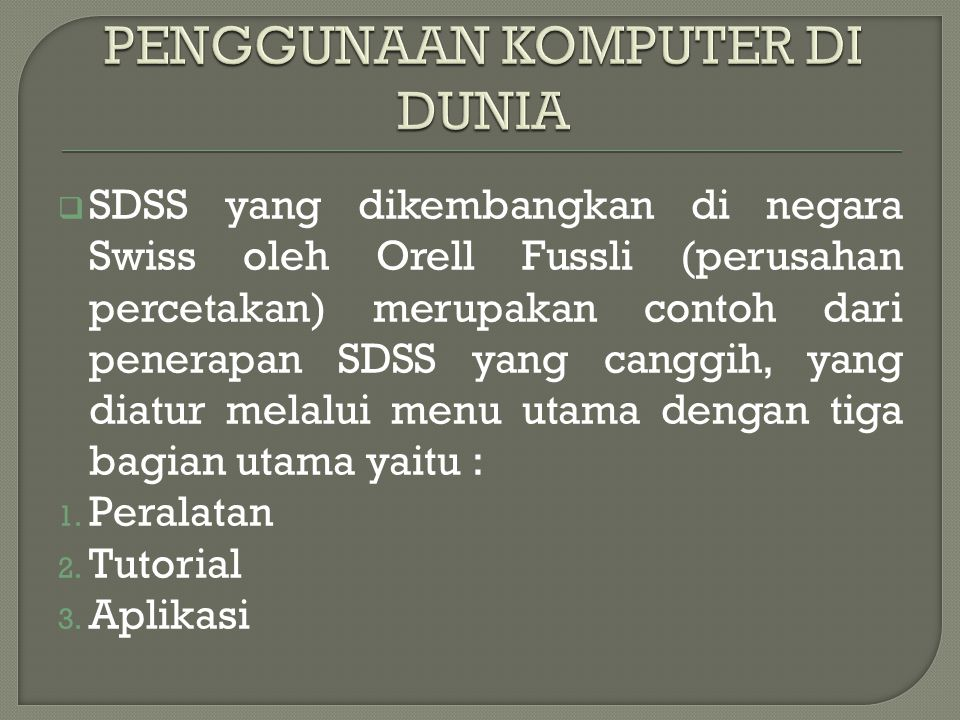  SDSS yang dikembangkan di negara Swiss oleh Orell Fussli (perusahan percetakan) merupakan contoh dari penerapan SDSS yang canggih, yang diatur melalui menu utama dengan tiga bagian utama yaitu : 1.