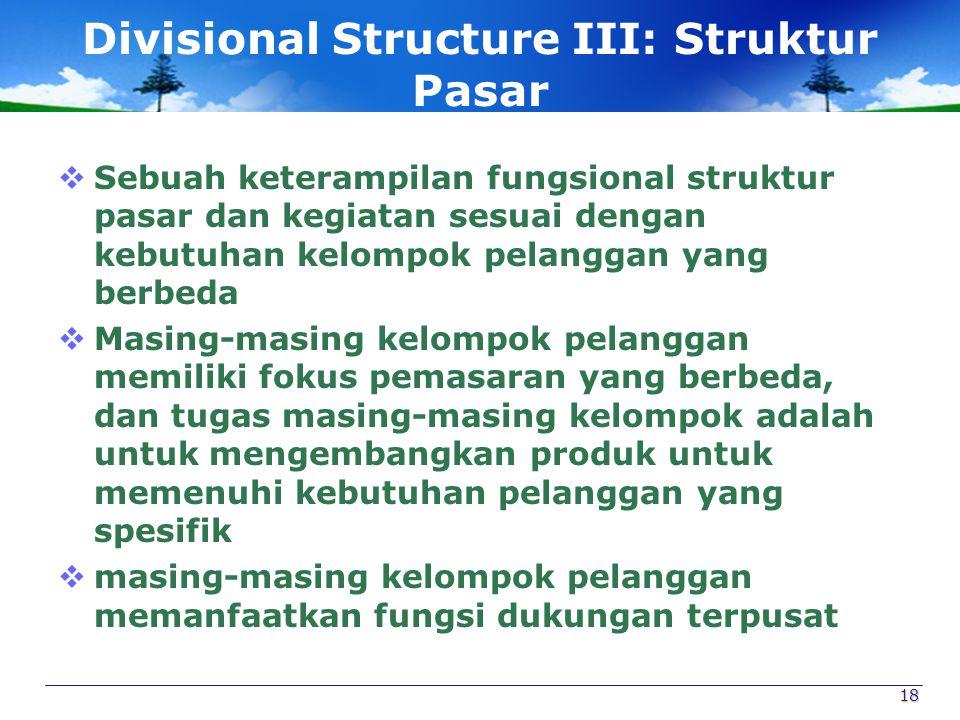 Divisional Structure III: Struktur Pasar  Sebuah keterampilan fungsional struktur pasar dan kegiatan sesuai dengan kebutuhan kelompok pelanggan yang