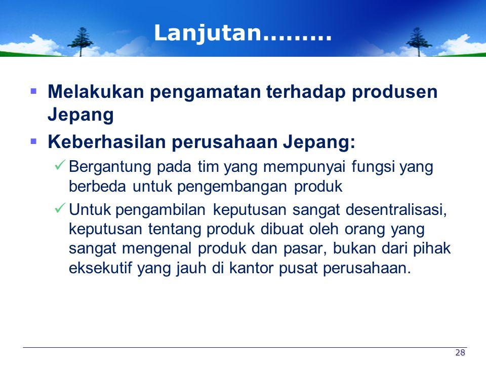 Lanjutan.........  Melakukan pengamatan terhadap produsen Jepang  Keberhasilan perusahaan Jepang: Bergantung pada tim yang mempunyai fungsi yang ber