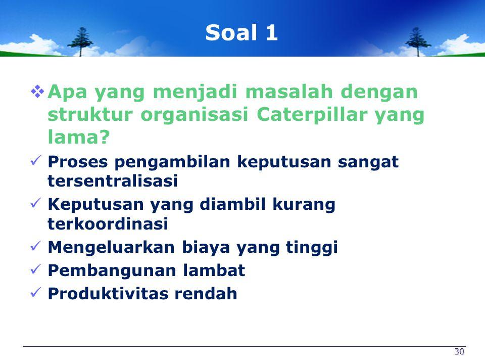 Soal 1  Apa yang menjadi masalah dengan struktur organisasi Caterpillar yang lama? Proses pengambilan keputusan sangat tersentralisasi Keputusan yang