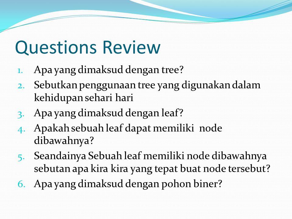 Questions Review 1. Apa yang dimaksud dengan tree? 2. Sebutkan penggunaan tree yang digunakan dalam kehidupan sehari hari 3. Apa yang dimaksud dengan