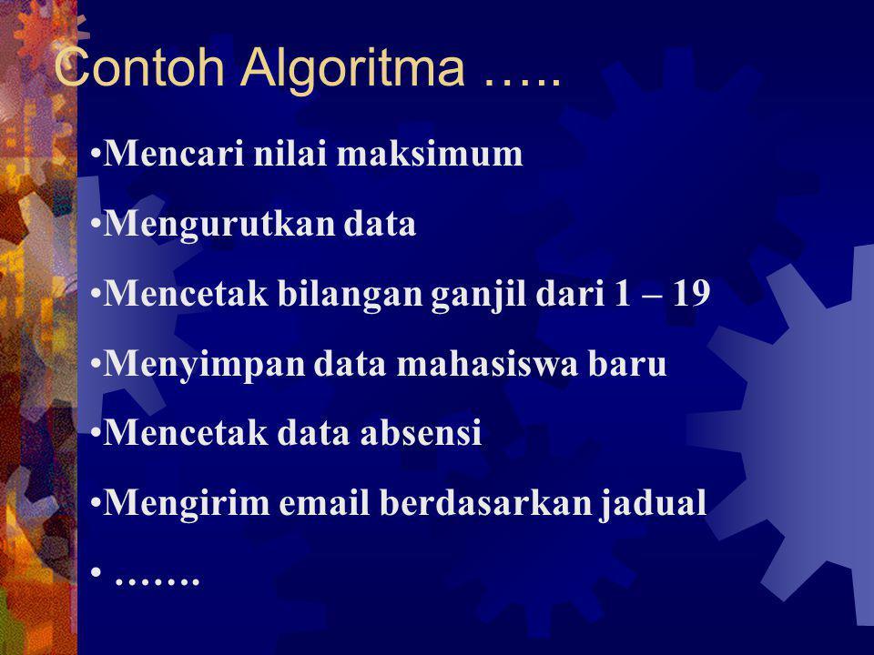 Contoh Algoritma ….. Mencari nilai maksimum Mengurutkan data Mencetak bilangan ganjil dari 1 – 19 Menyimpan data mahasiswa baru Mencetak data absensi