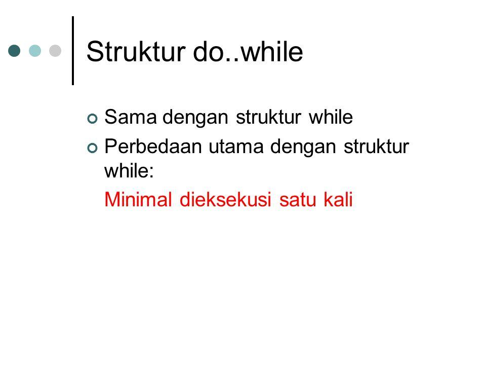 Struktur do..while Sama dengan struktur while Perbedaan utama dengan struktur while: Minimal dieksekusi satu kali