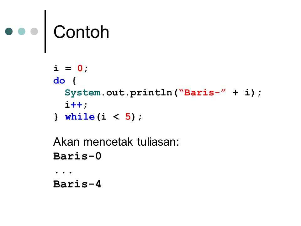 "Contoh i = 0; do { System.out.println(""Baris-"" + i); i++; } while(i < 5); Akan mencetak tuliasan: Baris-0... Baris-4"