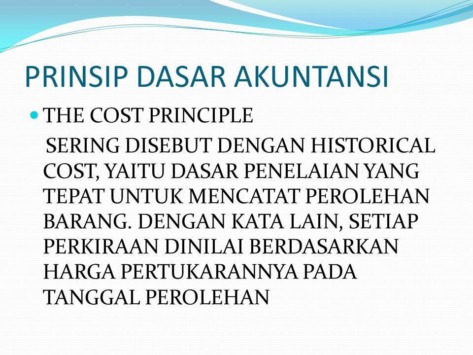 PRINSIP DASAR AKUNTANSI THE COST PRINCIPLE SERING DISEBUT DENGAN HISTORICAL COST, YAITU DASAR PENELAIAN YANG TEPAT UNTUK MENCATAT PEROLEHAN BARANG. DE