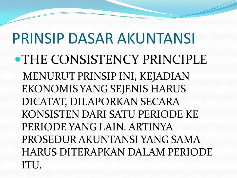 PRINSIP DASAR AKUNTANSI THE CONSISTENCY PRINCIPLE MENURUT PRINSIP INI, KEJADIAN EKONOMIS YANG SEJENIS HARUS DICATAT, DILAPORKAN SECARA KONSISTEN DARI