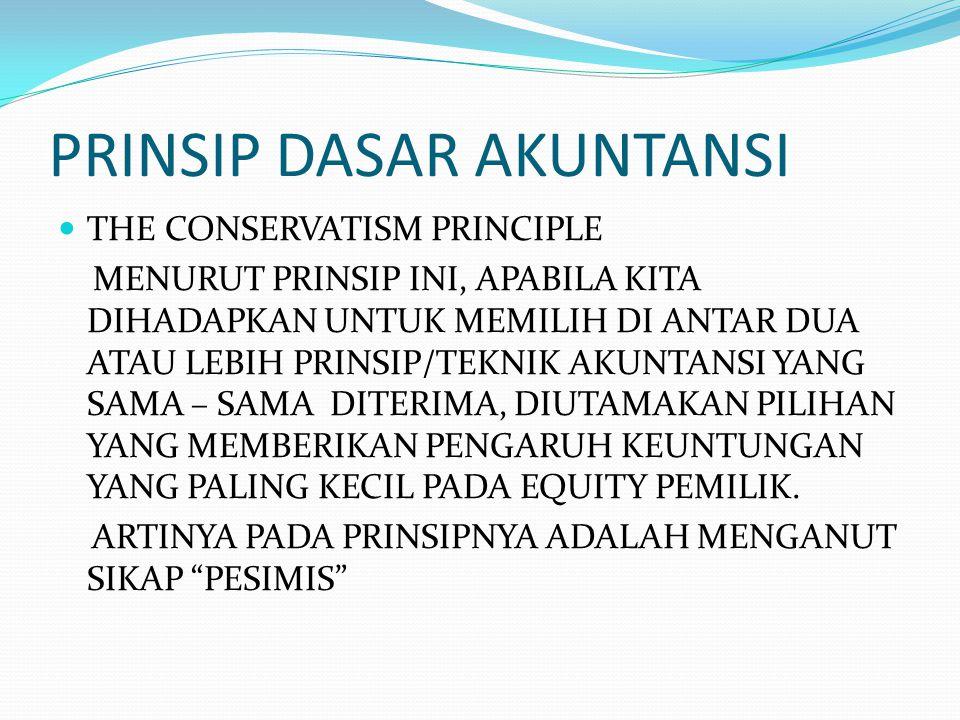 PRINSIP DASAR AKUNTANSI THE CONSERVATISM PRINCIPLE MENURUT PRINSIP INI, APABILA KITA DIHADAPKAN UNTUK MEMILIH DI ANTAR DUA ATAU LEBIH PRINSIP/TEKNIK A