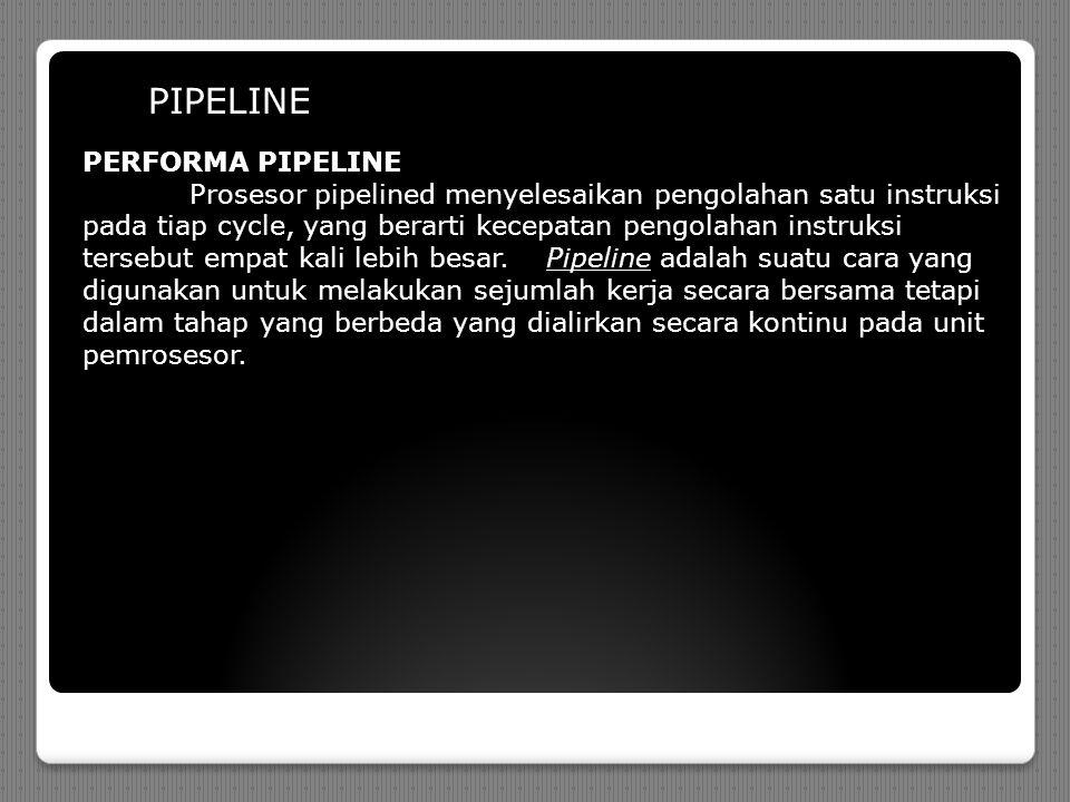PIPELINE PERFORMA PIPELINE Prosesor pipelined menyelesaikan pengolahan satu instruksi pada tiap cycle, yang berarti kecepatan pengolahan instruksi tersebut empat kali lebih besar.