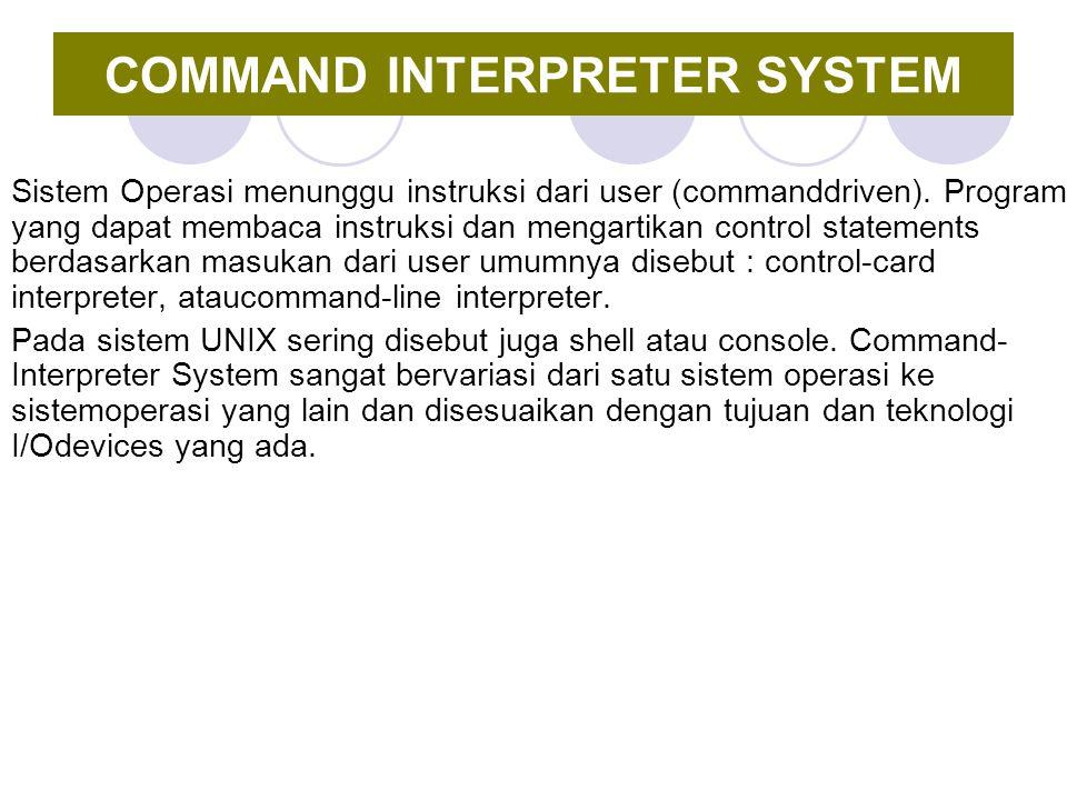 COMMAND INTERPRETER SYSTEM Sistem Operasi menunggu instruksi dari user (commanddriven). Program yang dapat membaca instruksi dan mengartikan control s
