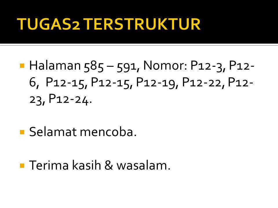  Halaman 585 – 591, Nomor: P12-3, P12- 6, P12-15, P12-15, P12-19, P12-22, P12- 23, P12-24.